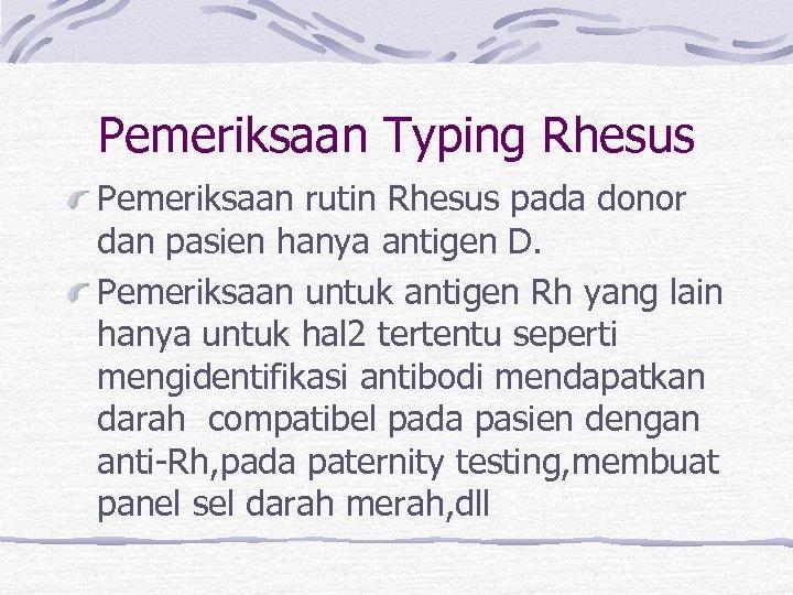 Pemeriksaan Typing Rhesus Pemeriksaan rutin Rhesus pada donor dan pasien hanya antigen D. Pemeriksaan