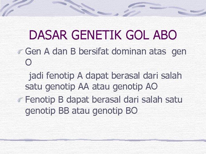 DASAR GENETIK GOL ABO Gen A dan B bersifat dominan atas gen O jadi