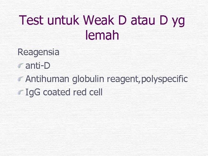 Test untuk Weak D atau D yg lemah Reagensia anti-D Antihuman globulin reagent, polyspecific
