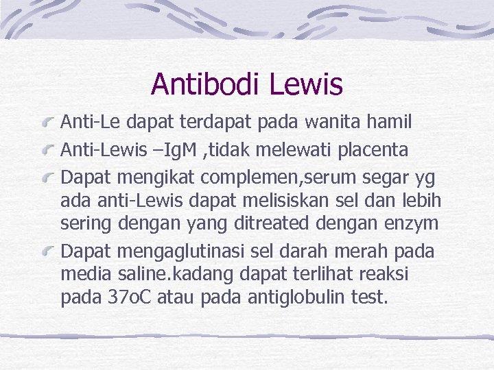 Antibodi Lewis Anti-Le dapat terdapat pada wanita hamil Anti-Lewis –Ig. M , tidak melewati