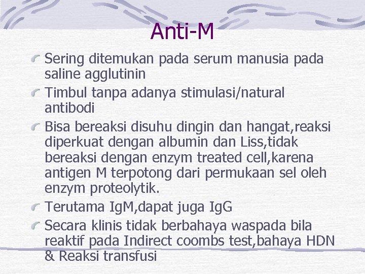 Anti-M Sering ditemukan pada serum manusia pada saline agglutinin Timbul tanpa adanya stimulasi/natural antibodi