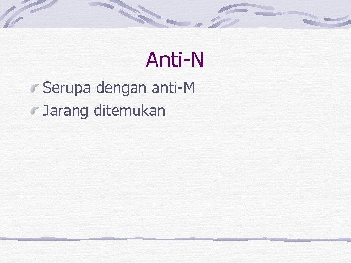 Anti-N Serupa dengan anti-M Jarang ditemukan