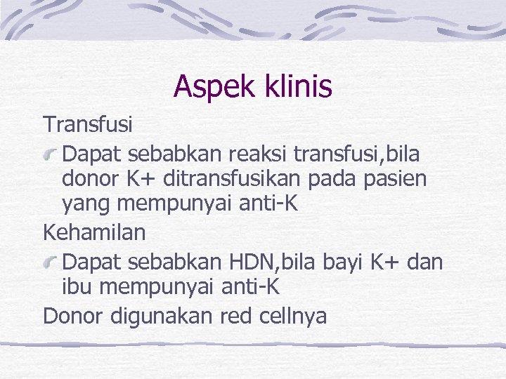Aspek klinis Transfusi Dapat sebabkan reaksi transfusi, bila donor K+ ditransfusikan pada pasien yang