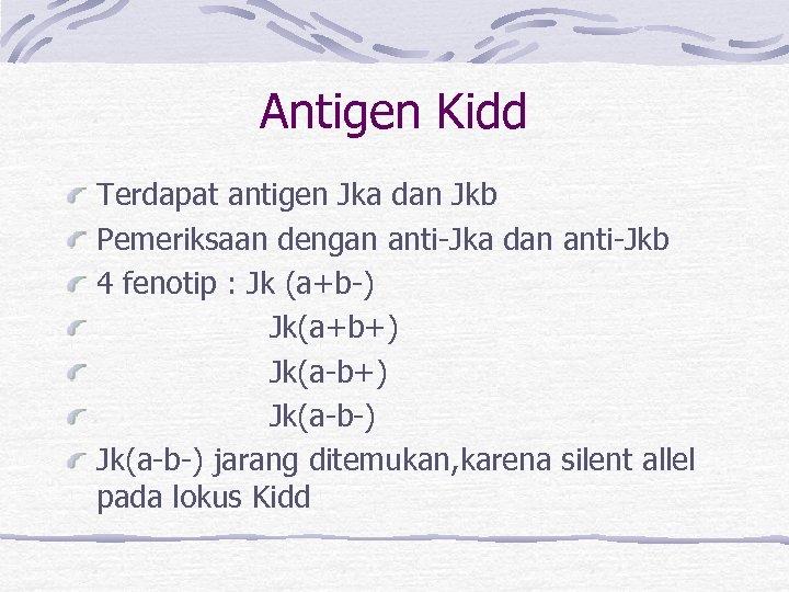 Antigen Kidd Terdapat antigen Jka dan Jkb Pemeriksaan dengan anti-Jka dan anti-Jkb 4 fenotip