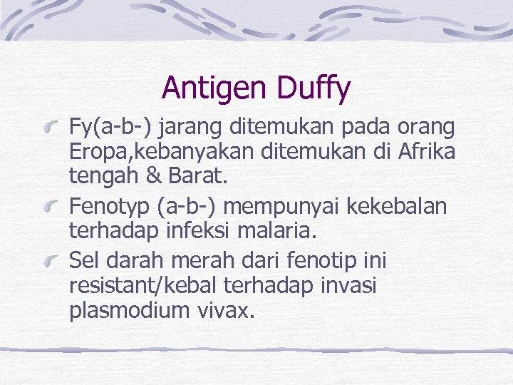 Antigen Duffy Fy(a-b-) jarang ditemukan pada orang Eropa, kebanyakan ditemukan di Afrika tengah &