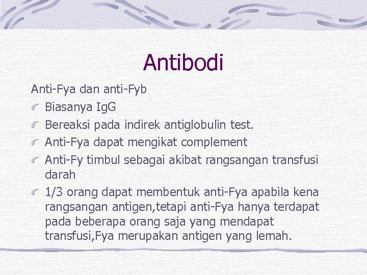 Antibodi Anti-Fya dan anti-Fyb Biasanya Ig. G Bereaksi pada indirek antiglobulin test. Anti-Fya dapat