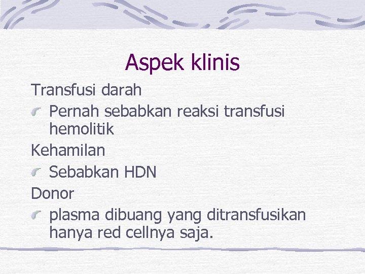 Aspek klinis Transfusi darah Pernah sebabkan reaksi transfusi hemolitik Kehamilan Sebabkan HDN Donor plasma
