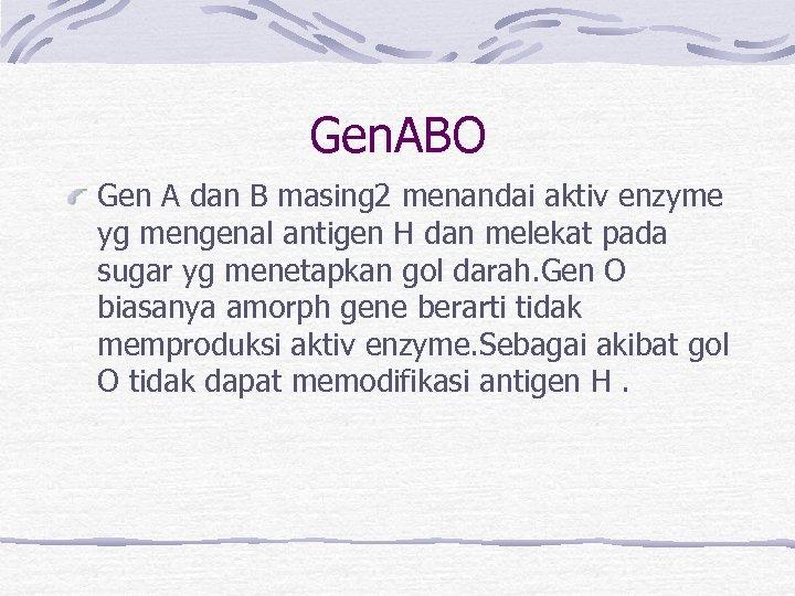 Gen. ABO Gen A dan B masing 2 menandai aktiv enzyme yg mengenal antigen