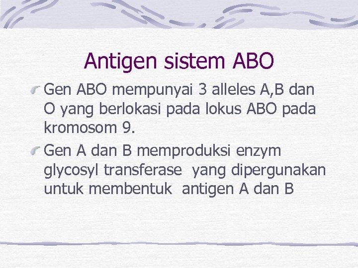 Antigen sistem ABO Gen ABO mempunyai 3 alleles A, B dan O yang berlokasi