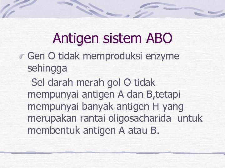 Antigen sistem ABO Gen O tidak memproduksi enzyme sehingga Sel darah merah gol O