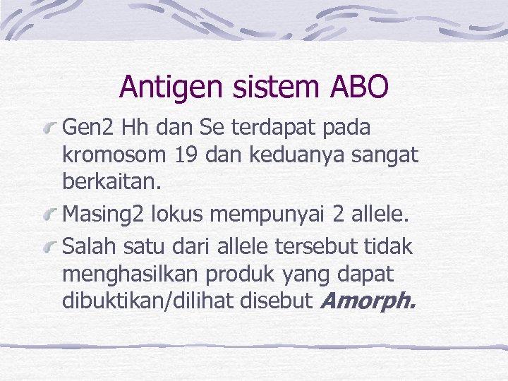 Antigen sistem ABO Gen 2 Hh dan Se terdapat pada kromosom 19 dan keduanya