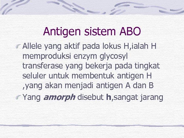 Antigen sistem ABO Allele yang aktif pada lokus H, ialah H memproduksi enzym glycosyl
