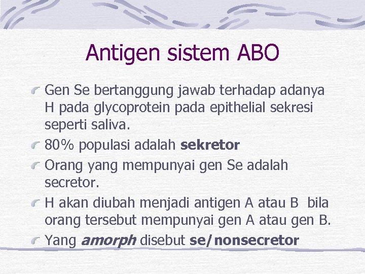 Antigen sistem ABO Gen Se bertanggung jawab terhadap adanya H pada glycoprotein pada epithelial