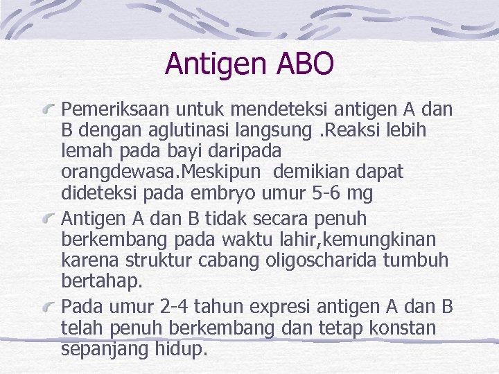 Antigen ABO Pemeriksaan untuk mendeteksi antigen A dan B dengan aglutinasi langsung. Reaksi lebih