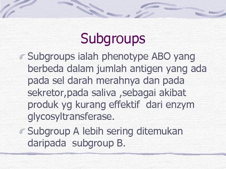 Subgroups ialah phenotype ABO yang berbeda dalam jumlah antigen yang ada pada sel darah