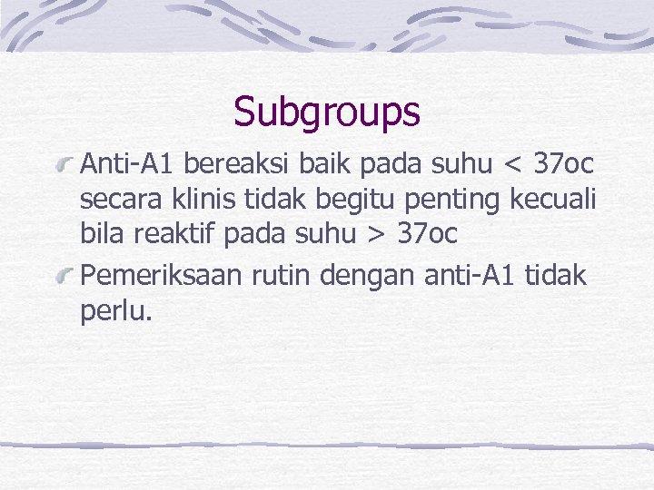 Subgroups Anti-A 1 bereaksi baik pada suhu < 37 oc secara klinis tidak begitu