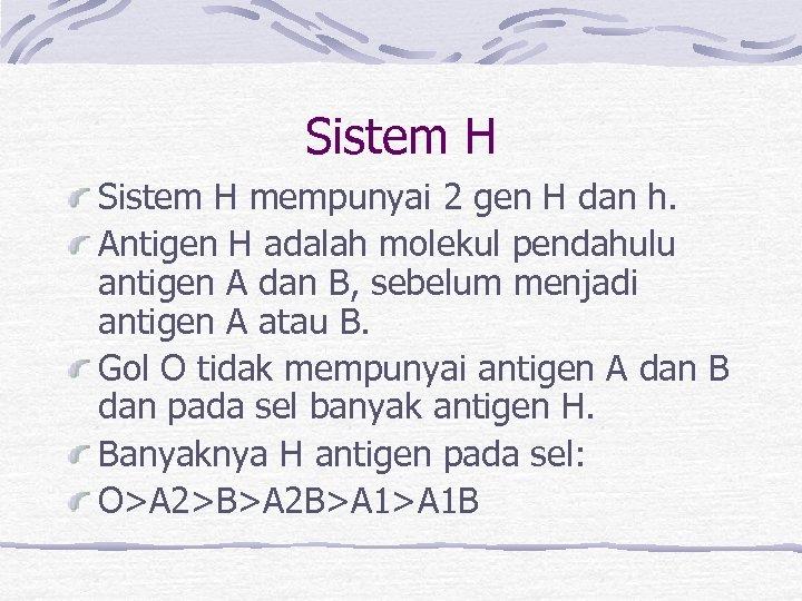 Sistem H mempunyai 2 gen H dan h. Antigen H adalah molekul pendahulu antigen