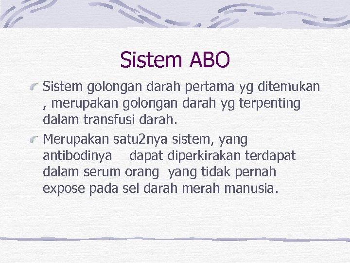 Sistem ABO Sistem golongan darah pertama yg ditemukan , merupakan golongan darah yg terpenting