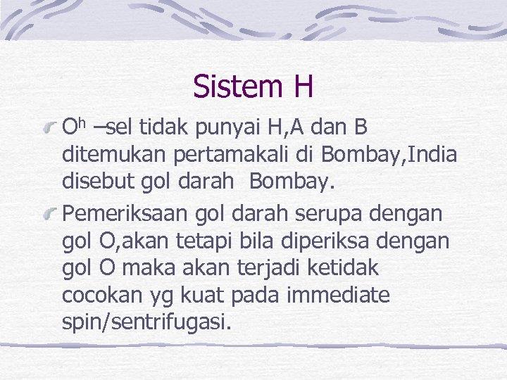Sistem H Oh –sel tidak punyai H, A dan B ditemukan pertamakali di Bombay,