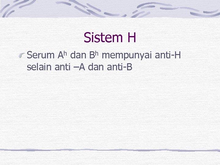 Sistem H Serum Ah dan Bh mempunyai anti-H selain anti –A dan anti-B