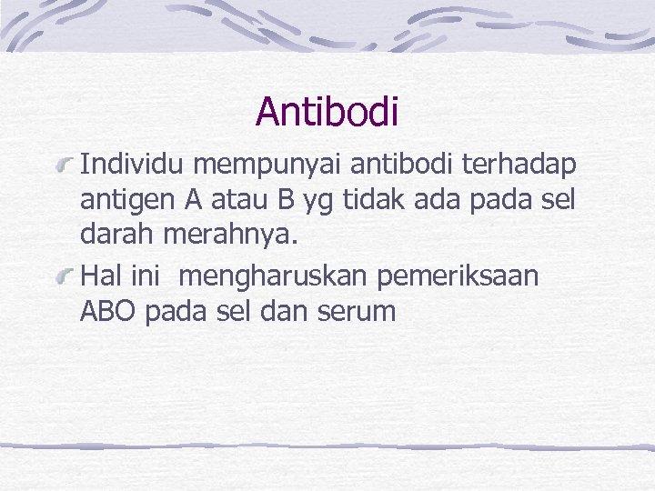 Antibodi Individu mempunyai antibodi terhadap antigen A atau B yg tidak ada pada sel