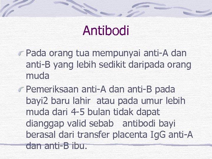 Antibodi Pada orang tua mempunyai anti-A dan anti-B yang lebih sedikit daripada orang muda