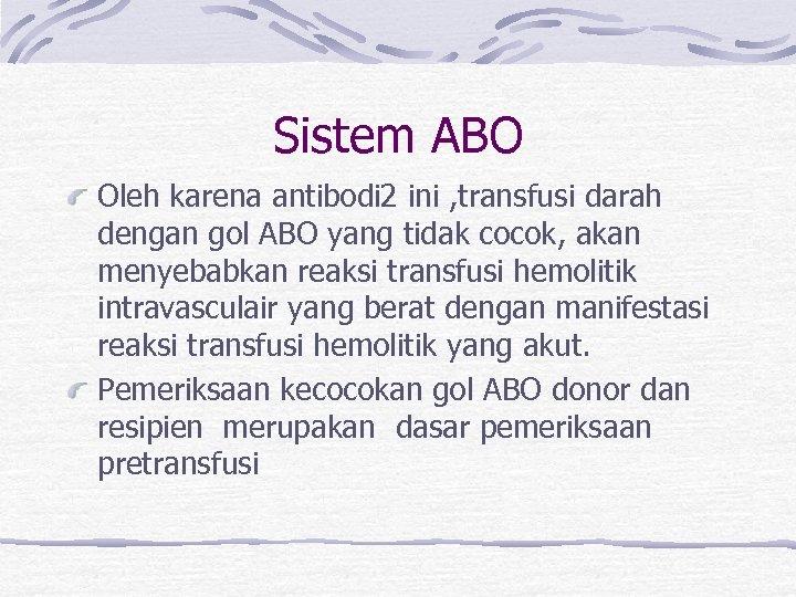 Sistem ABO Oleh karena antibodi 2 ini , transfusi darah dengan gol ABO yang