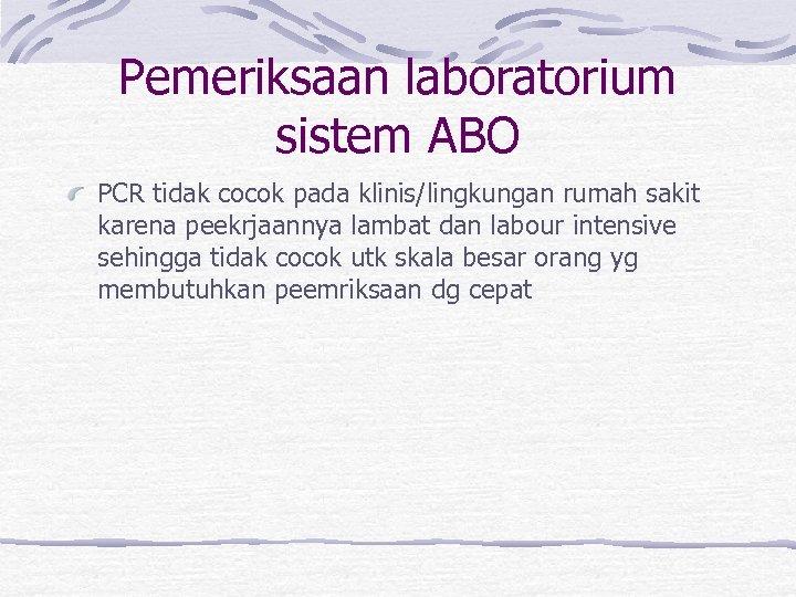 Pemeriksaan laboratorium sistem ABO PCR tidak cocok pada klinis/lingkungan rumah sakit karena peekrjaannya lambat