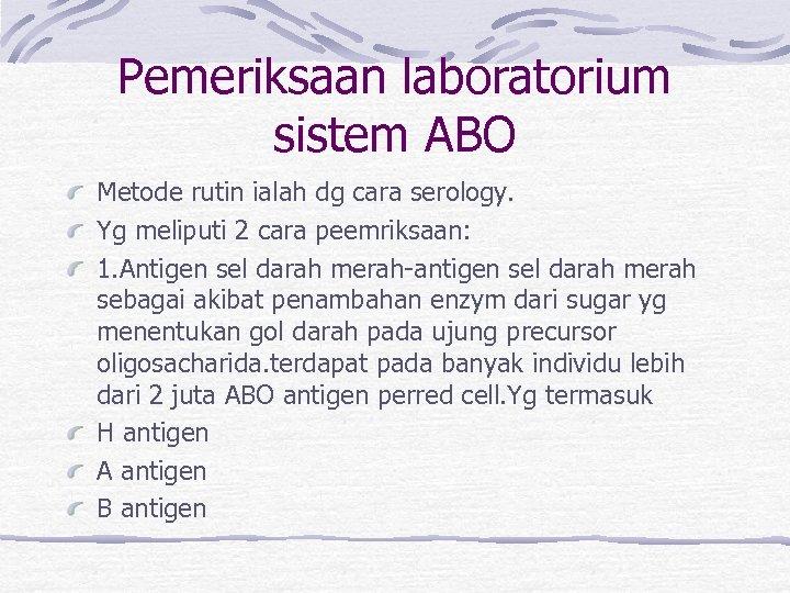 Pemeriksaan laboratorium sistem ABO Metode rutin ialah dg cara serology. Yg meliputi 2 cara