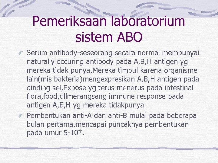 Pemeriksaan laboratorium sistem ABO Serum antibody-seseorang secara normal mempunyai naturally occuring antibody pada A,