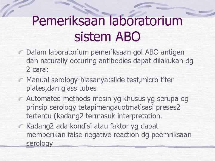 Pemeriksaan laboratorium sistem ABO Dalam laboratorium pemeriksaan gol ABO antigen dan naturally occuring antibodies