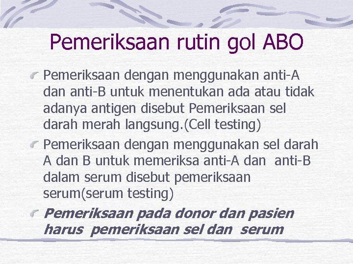 Pemeriksaan rutin gol ABO Pemeriksaan dengan menggunakan anti-A dan anti-B untuk menentukan ada atau