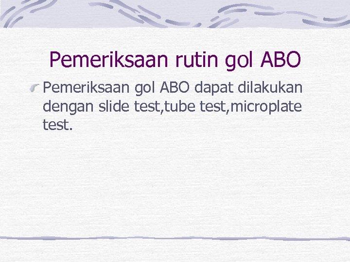 Pemeriksaan rutin gol ABO Pemeriksaan gol ABO dapat dilakukan dengan slide test, tube test,