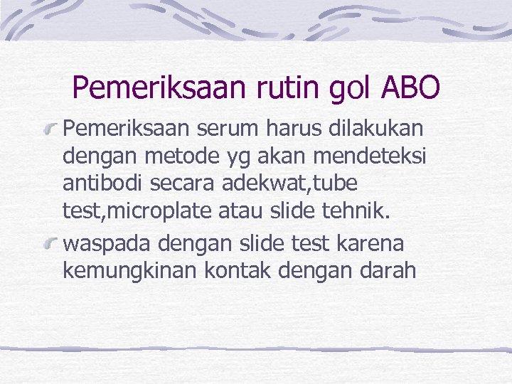 Pemeriksaan rutin gol ABO Pemeriksaan serum harus dilakukan dengan metode yg akan mendeteksi antibodi
