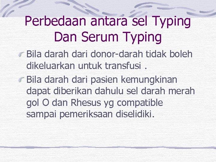 Perbedaan antara sel Typing Dan Serum Typing Bila darah dari donor-darah tidak boleh dikeluarkan