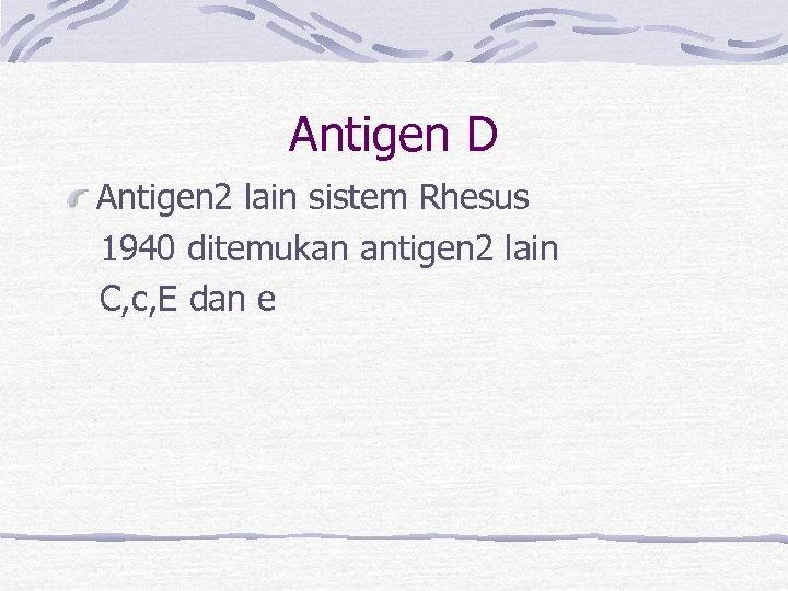 Antigen D Antigen 2 lain sistem Rhesus 1940 ditemukan antigen 2 lain C, c,