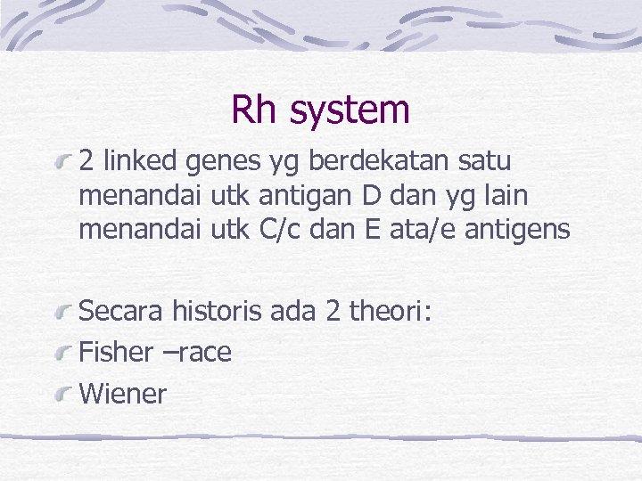 Rh system 2 linked genes yg berdekatan satu menandai utk antigan D dan yg