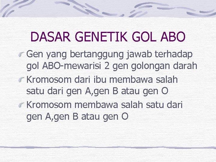 DASAR GENETIK GOL ABO Gen yang bertanggung jawab terhadap gol ABO-mewarisi 2 gen golongan
