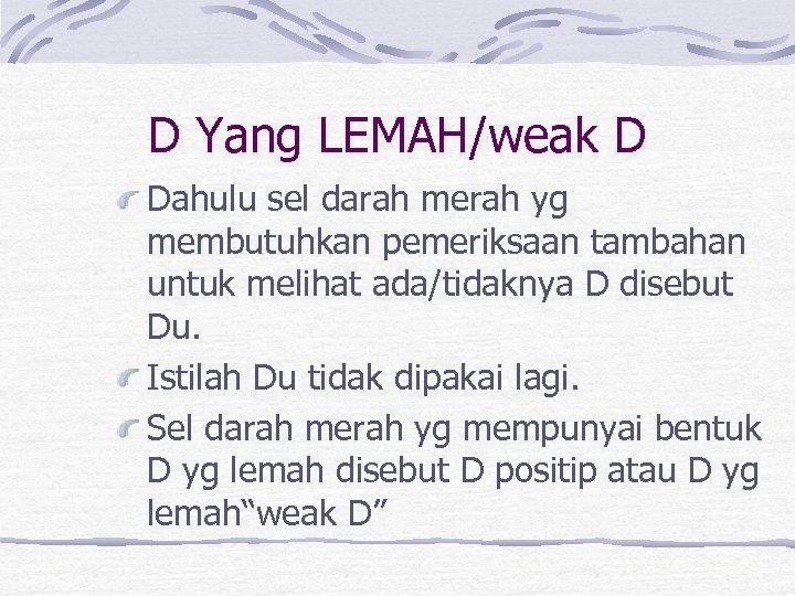 D Yang LEMAH/weak D Dahulu sel darah merah yg membutuhkan pemeriksaan tambahan untuk melihat