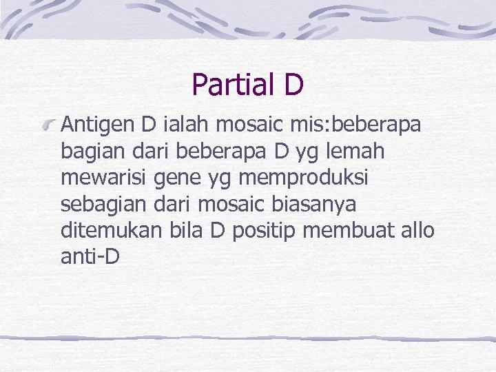 Partial D Antigen D ialah mosaic mis: beberapa bagian dari beberapa D yg lemah