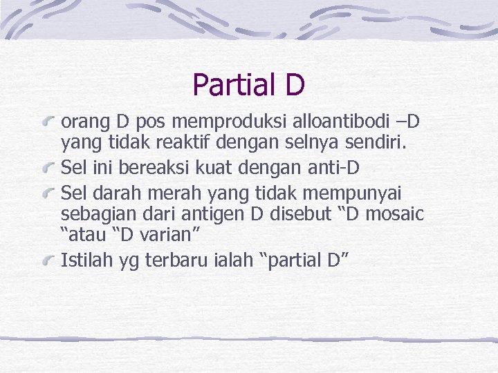 Partial D orang D pos memproduksi alloantibodi –D yang tidak reaktif dengan selnya sendiri.