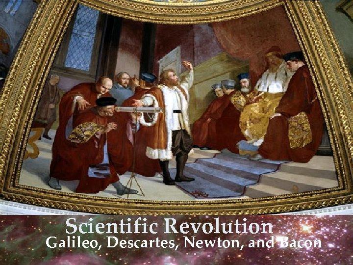 Scientific Revolution Galileo, Descartes, Newton, and Bacon