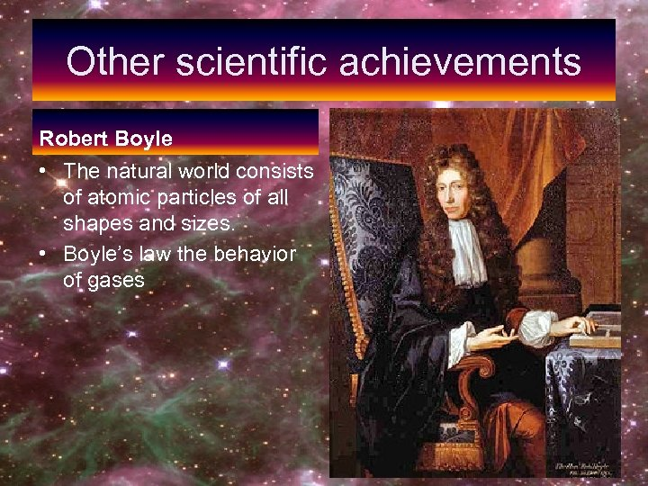 Other scientific achievements Robert Boyle • The natural world consists of atomic particles of