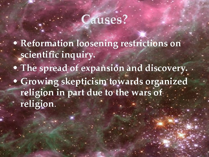 Causes? • Reformation loosening restrictions on scientific inquiry. • The spread of expansion and