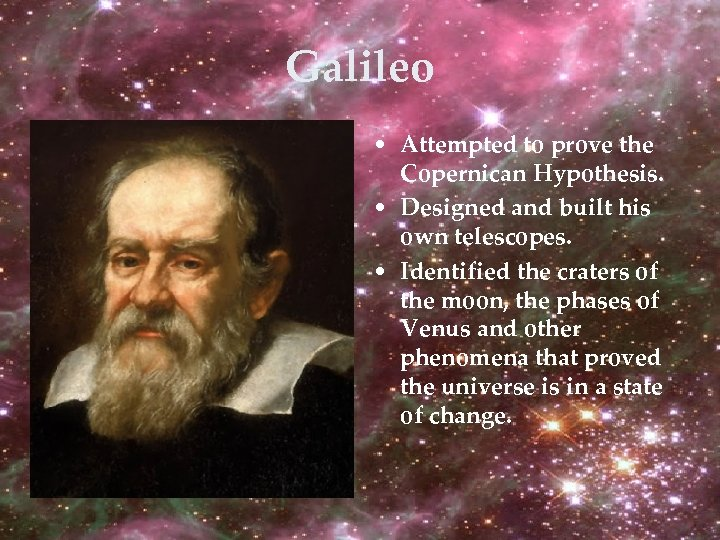 Galileo • Attempted to prove the Copernican Hypothesis. • Designed and built his own