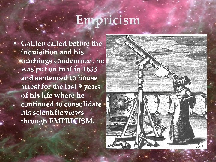Empricism • Galileo called before the inquisition and his teachings condemned, he was put