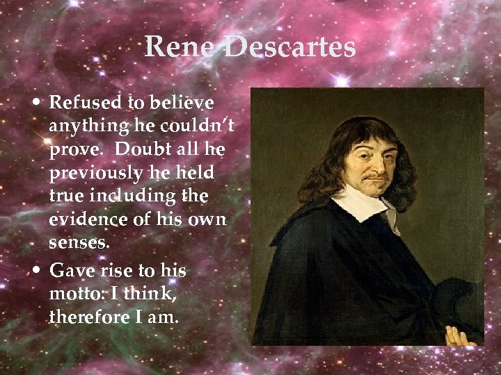 Rene Descartes • Refused to believe anything he couldn't prove. Doubt all he previously