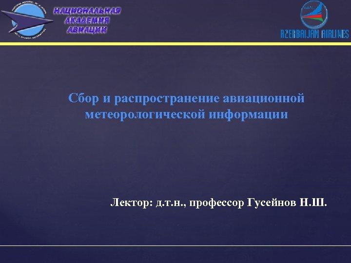 Сбор и распространение авиационной метеорологической информации Лектор: д. т. н. , профессор Гусейнов Н.