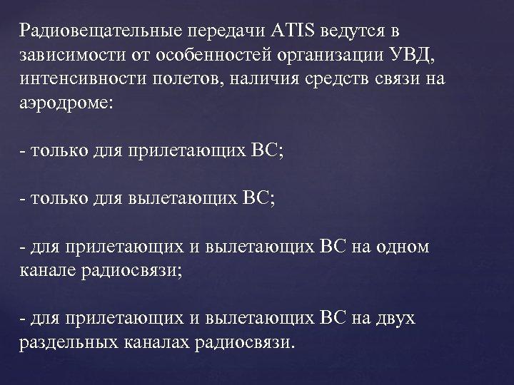 Радиовещательные передачи ATIS ведутся в зависимости от особенностей организации УВД, интенсивности полетов, наличия средств