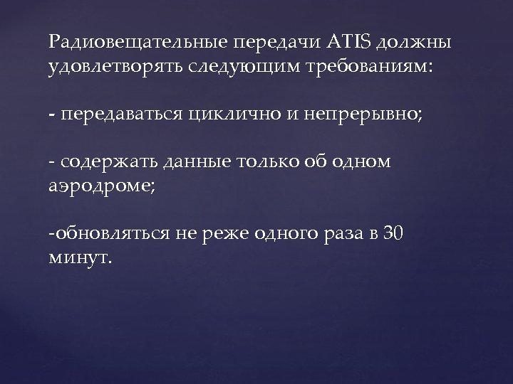 Радиовещательные передачи ATIS должны удовлетворять следующим требованиям: - передаваться циклично и непрерывно; - содержать